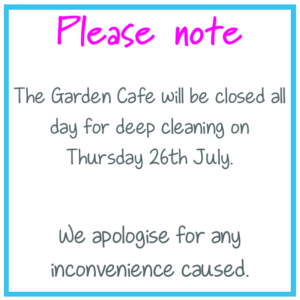 Please note: The Garden Cafe will be closed all day for deep cleaning on Thursday 26th July. We apologise for any inconvenience caused.